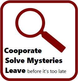 Cooperate, Solve Mysteries, Leave before it's too late.